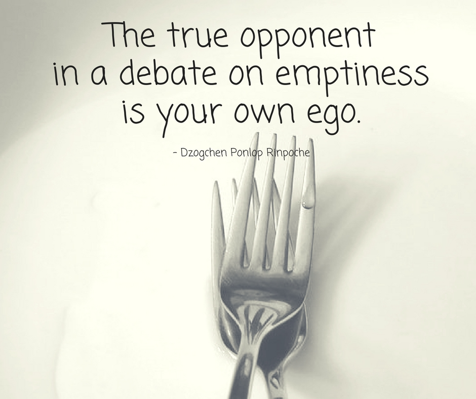 quote_the true opponent in a debate on emptiness is your own ego.